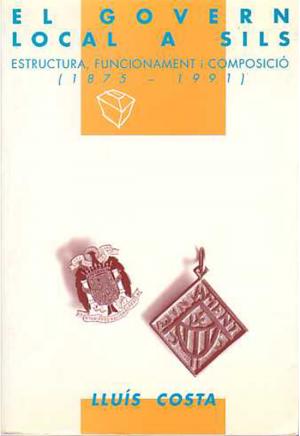 EL GOVERN LOCAL A SILS. ESTRUCTURA, FUNCIONAMENT I COMPOSICIÓ (1875-1991)